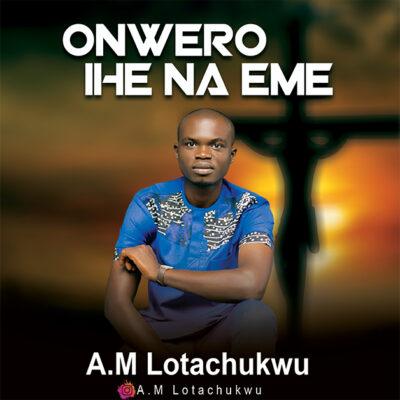 A.M Lotachukwu - Onwero Ihe Na Eme - Mp3