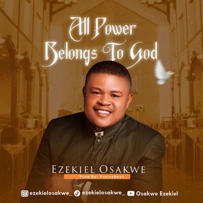 Ezekiel Osakwe - All Power Belongs To God - Mp3