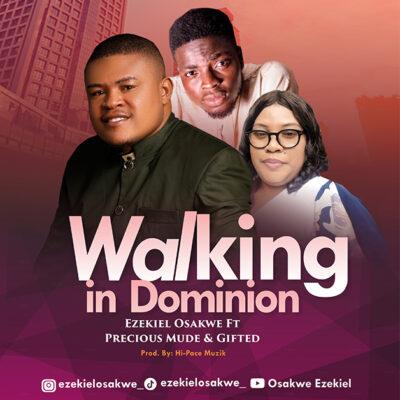 Ezekiel Osakwe Ft. Precious Mude & Gifted - Walking in Dominion - Mp3