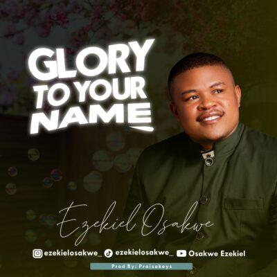 Ezekiel Osakwe - Glory To Your Name