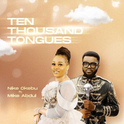 Nike Okebu Ft. Mike Abdul - Ten Thousand Tongues – Mp3